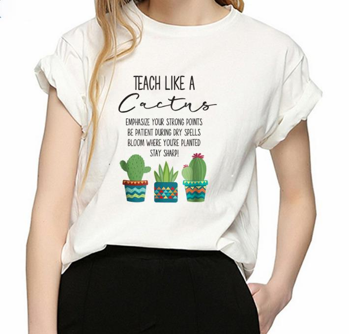 Premium Teach Like A Cactus Emphasize Your Strong Points Be Patient During  Gry Spells Bloom Where You're Planted Stay Sharp shirt, hoodie, sweater,