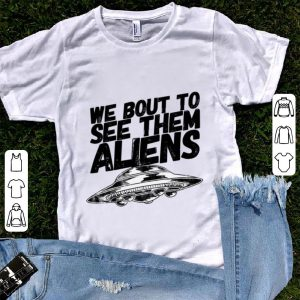 Premium We Bout To See Them Aliens UFO shirt