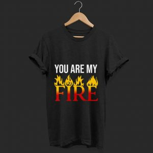 Premium You Are My Fire shirt