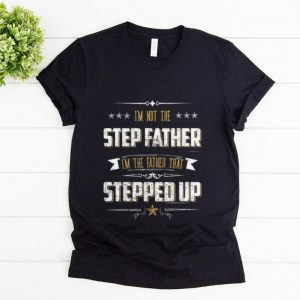 Pretty I'm Not The Step Father I'm The Father That Stepped Up shirt