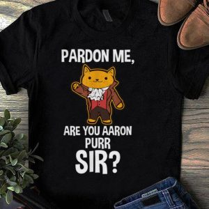 Pretty Pardon Me Are You Aaron Purr Sir Hamilton Cat shirt