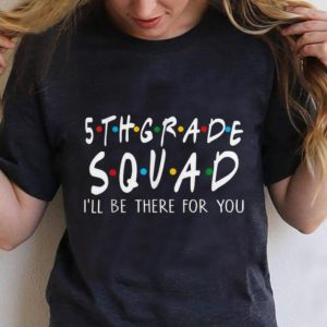 Top 5th Grade Squad I'll Be There For You shirt