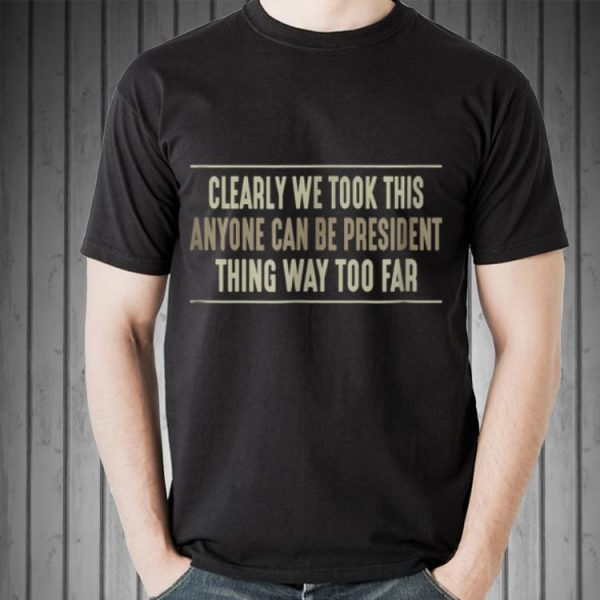 Awesome Clearly We Took This Anyone Can Be President Things Way Too Far shirt