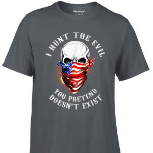 Awesome I Hunt The Evil You Pretend Doesn't Exist shirt