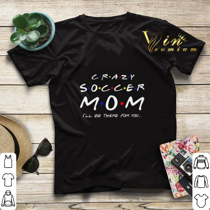 Crazy soccer mom i ll be there for you Friends shirt sweater 4 - Crazy soccer mom i'll be there for you Friends shirt sweater