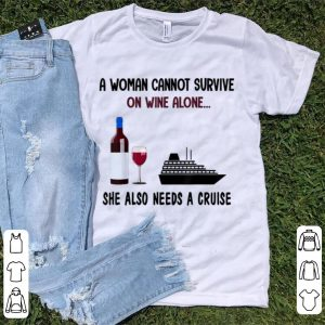Hot A Woman Cannot Survive On Wine Alone She Also Needs A Cruise shirt