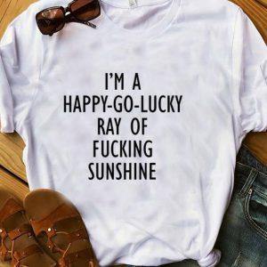 Hot I'm A Happy Go Lucky Ray Of Fucking Sunshine shirt