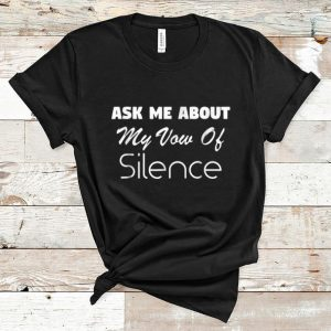 Official Ask Me About My Vow Of Silence shirt