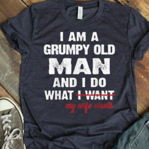 Official I Am A Grumpy Old Man and I Do What My Wife Wants shirt