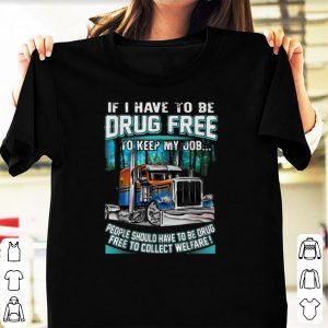 Premium Truck Tractors If I Have To Be Drug Free To Keep My Job shirt