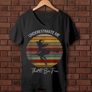 Awesome Vintage Witch Underestimate Me That'll Be Fun shirt