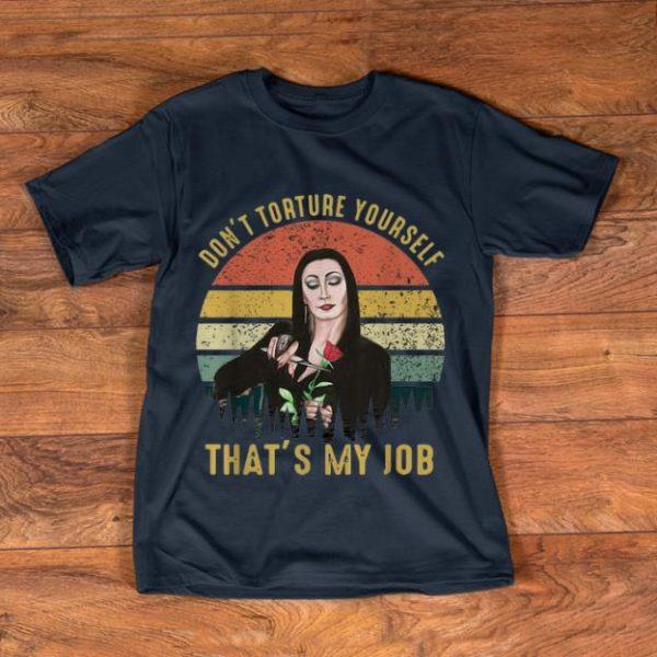 Hot Vintage Morticia Rose Don't Torture Yourself That's My Job shirt