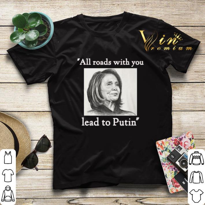 Nancy Pelosi all roads with you lead to Putin shirt sweater 4 - Nancy Pelosi all roads with you lead to Putin shirt sweater