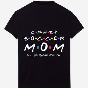 Nice Crazy Soccer Mom I'll Be There For You shirt