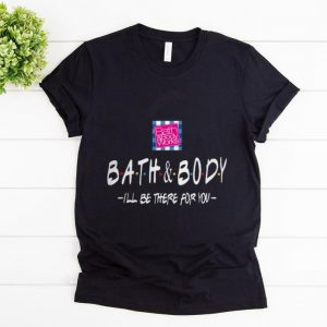 Original Bath And Body I'll Be There For You shirt