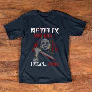 Original Netflix And Kill I Mean Chill Michael Myers shirt
