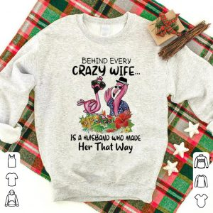 Premium Flamingo Behind Crazy Wife Is A Husband Who Made Her That Way shirt