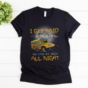 Top School Bus I Get Paid By The Hour We Can Sit Here All Night shirt