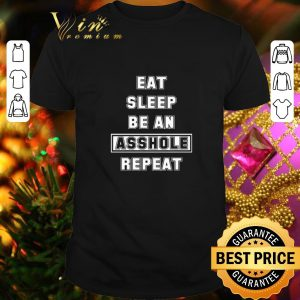 Best Eat Sleep Be An Asshole Repeat shirt