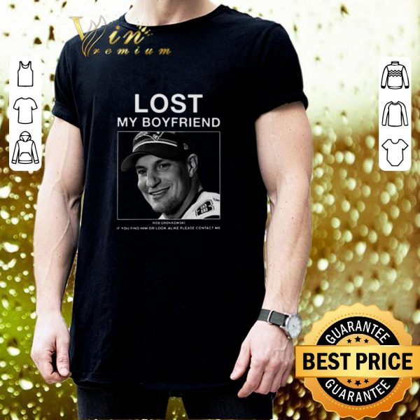 Best Lost my boyfriend Rob Gronkowski if you find or look alike please contact me shirt