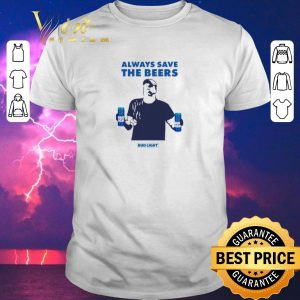 Funny Always Save The Beers Bud Light shirt sweater