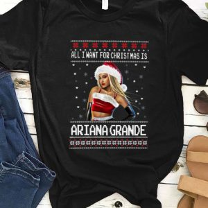 Hot All I Want For Christmas Is Ariana Grande Ugly Christmas shirt