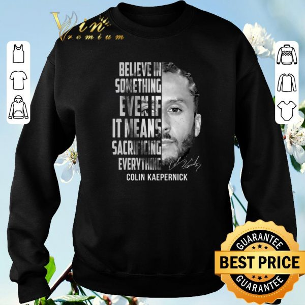 Hot Signature Colin Kaepernick believe in something even if it means shirt