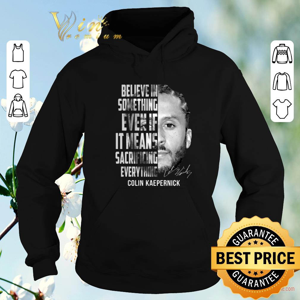 Hot Signature Colin Kaepernick believe in something even if it means shirt 4 - Hot Signature Colin Kaepernick believe in something even if it means shirt