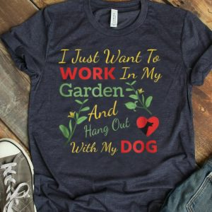 Nice I just want to work in my garden and hang out with my dog shirt