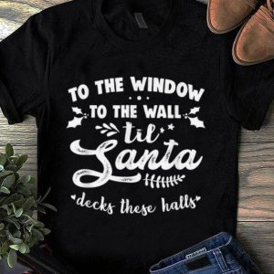 Premium To The Window To The Wall Til Santa Decks These Halls Xmas shirt
