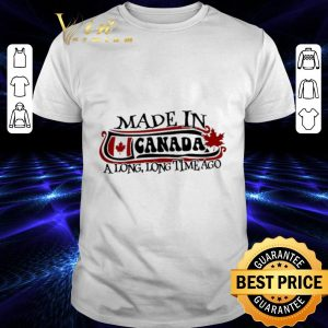 Awesome Made in Canada a long long time ago shirt