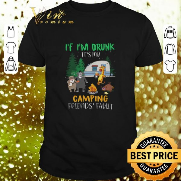 Best Animal If i'm drunk it's my camping friends fault shirt