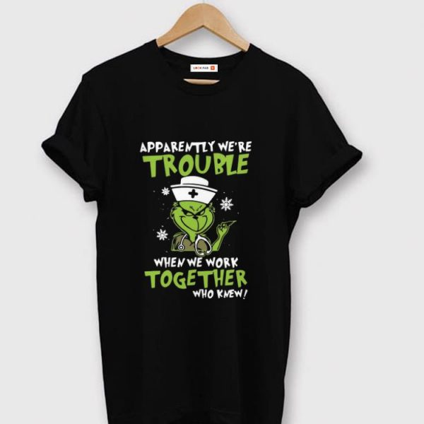 Official Grinch Nurse Apparently We're Trouble When We Work Together shirt