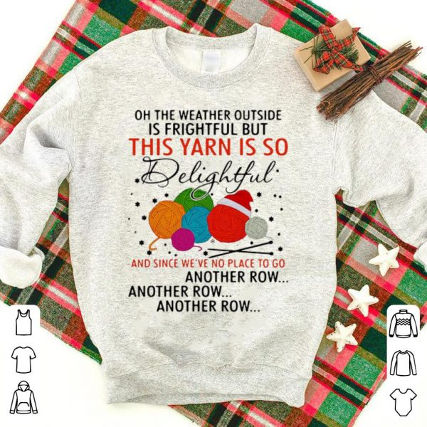 Premium The Weather Outside Is Frightful But This Yarn Is So Delightful shirt