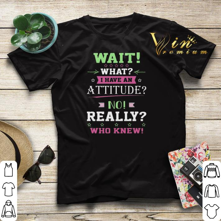 Wait what i have an attitude no really who knew shirt sweater 4 - Wait what i have an attitude no really who knew shirt sweater
