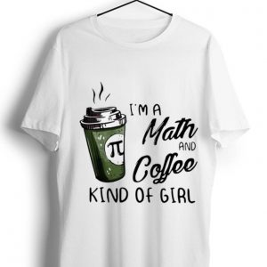 Awesome Pi Coffee I'm A Math And Coffee Kind Of Girl shirt