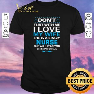 Funny Don't flirt with me i love my wife she is a crazy nurse she will shirt sweater