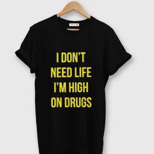 Hot I Don't Need Life I'm High On Drugs shirt