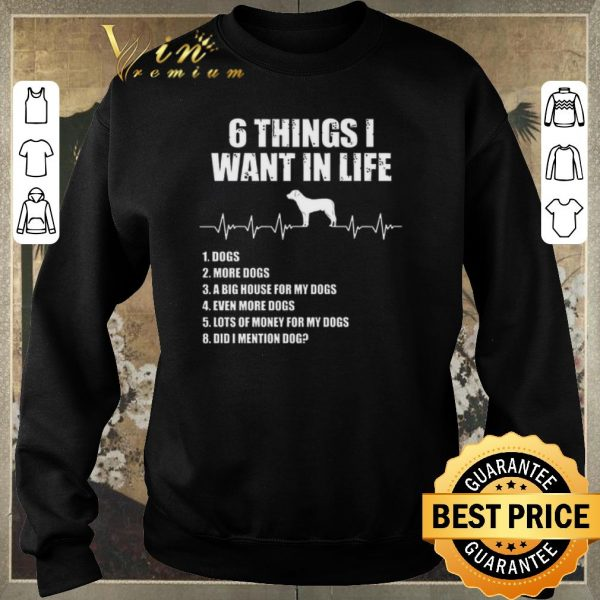Nice 6 things i want in life dog more dogs a big house for my dogs shirt sweater