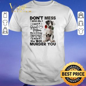 Nice Great Dane don't mess with me i have a great mom a crazy dog shirt sweater