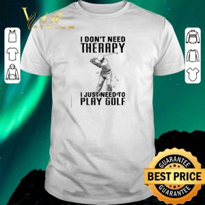 Original I don't need therapy i just need to play golf shirt sweater