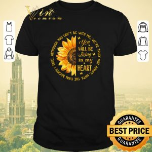 Original Sunflower you will be living in my heart although you can't be shirt sweater
