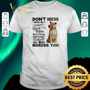 Top Shiba Inu don't mess with me i have a great mom a crazy dog lady shirt sweater