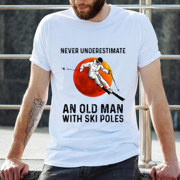 Hot Never Underestimate An Old Man With Ski Poles shirt