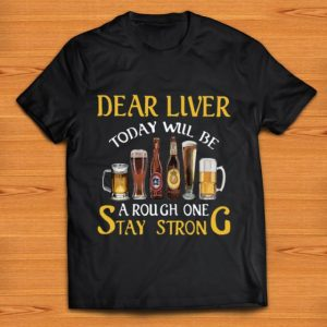 Official Dear Liver Today Will Be A Rough One Stay Strong shirt