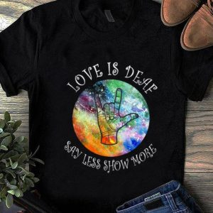 Official Love Is Deaf Say Less Show More Sign Language shirt