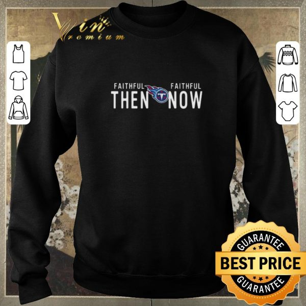 Official Tennessee Titans Faithful then faithful now shirt sweater