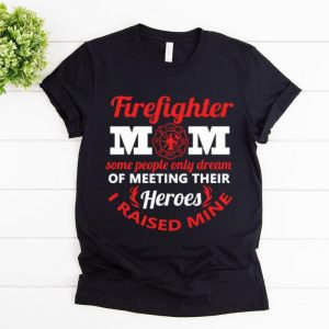 Original Firefighter Mom Some People Only Dream Meeting Their Heroes shirt