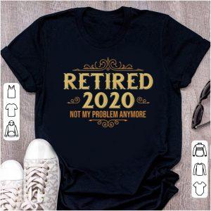Pretty Retired 2020 Retiremen Not My Problem Anymore shirt