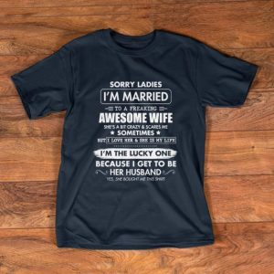 Pretty Sorry Ladies I'm Married To A Freaking Awesome Wife shirt